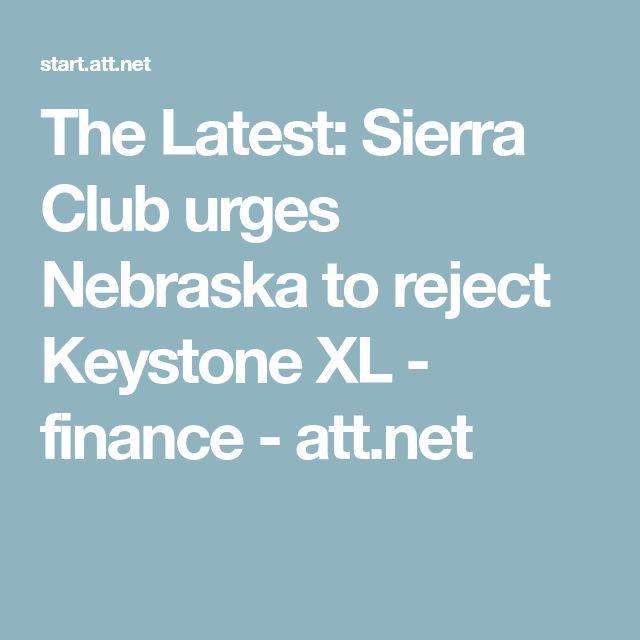 The Latest: Sierra Club urges Nebraska to reject Keystone XL - finance - att.net