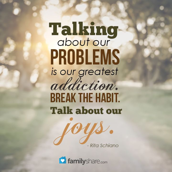 Talking about our problems is our greatest addiction. Break the habit. Talk about our joys. - Rita Schiano