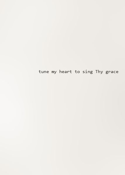 Tune my heart to sing Thy grace..can't say enough how much I love this hymn!