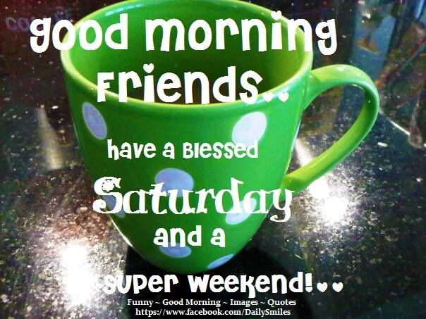 Good Morning Friends...have a blessed Saturday and a super weekend.