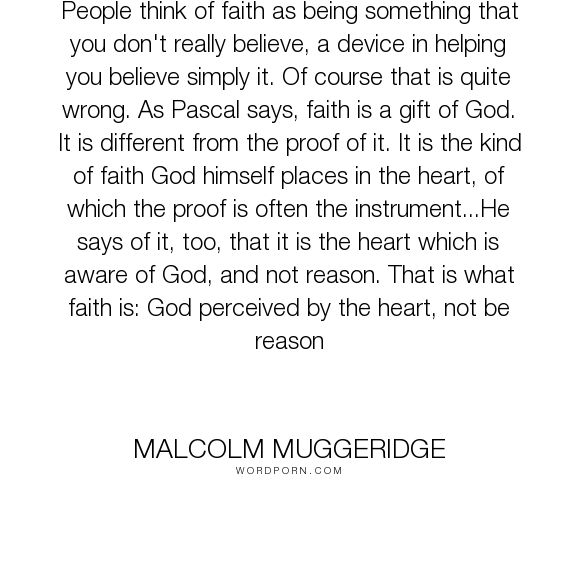 """Malcolm Muggeridge - """"People think of faith as being something that you don't really believe, a device..."""". faith, heart, reason"""