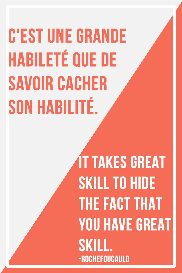 C'est une grande habileté que de savoir cacher son habilité. It takes great skill to hide the fact that you have great skill. - Rochefoucauld | Visit www.talkinfrench.com/ for everything you'd love to learn about French language and culture.