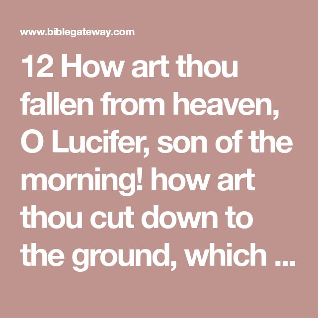 12 How art thou fallen from heaven, O Lucifer, son of the morning! how art thou cut down to the ground, which didst weaken the nations!  13 For thou hast said in thine heart, I will ascend into heaven, I will exalt my throne above the stars of God: I will sit also upon the mount of the congregation, in the sides of the north:  14 I will ascend above the heights of the clouds; I will be like the most High.  15 Yet thou shalt be brought down to hell, to the sides of the pit.  16 They that see…