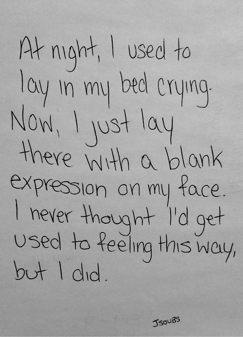 at night, i used to lay in my bed crying. now, i just lay there with a blank expression on my face. i never thought i'd get used to feeling this way but i did