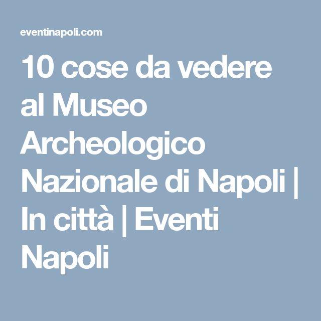 10 cose da vedere al Museo Archeologico Nazionale di Napoli | In città | Eventi Napoli