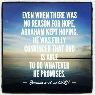 Read Romans 4:18-21  18 Abraham believed and hoped, even when there was no reason for hoping