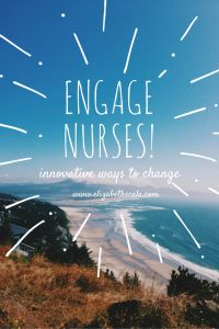 Engage Clinical Nurses: Innovative Ways for Nursing Leaders to Sustain Change #nursingfromwithin #YourNextShift