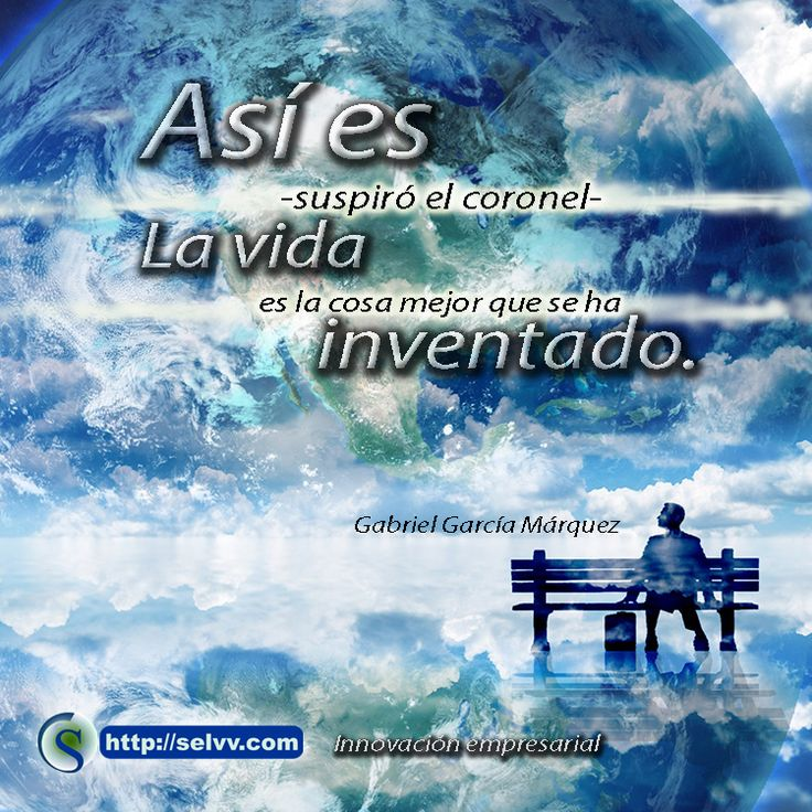 Así es -suspiró el coronel-. La vida es la cosa mejor que se ha inventado. Gabriel García Márquez. http://selvv.com/innovacion-empresarial/
