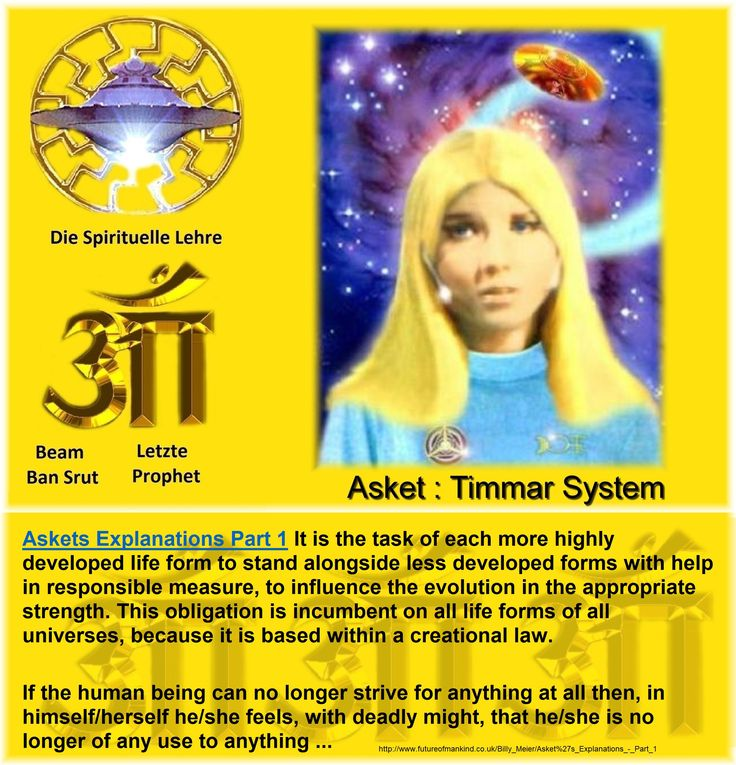 Askets Explanations Part 1 It is the task of each more highly developed life form to stand alongside less developed forms with help in responsible measure, to influence the evolution in the appropriate strength. This obligation is incumbent on all life forms of all universes, because it is based within a creational law.  If the human being can no longer strive for anything at all then, in himself/herself he/she feels, with deadly might, that he/she is no longer of any use to anything…