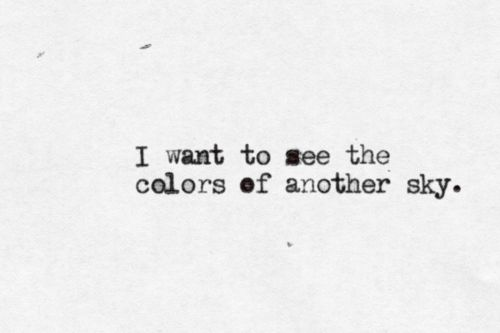 I want to see the colors of another sky...