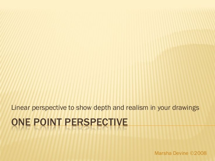 Linear perspective to show depth and realism in your drawingsONE POINT PERSPECTIVE Marsha Devine 2008