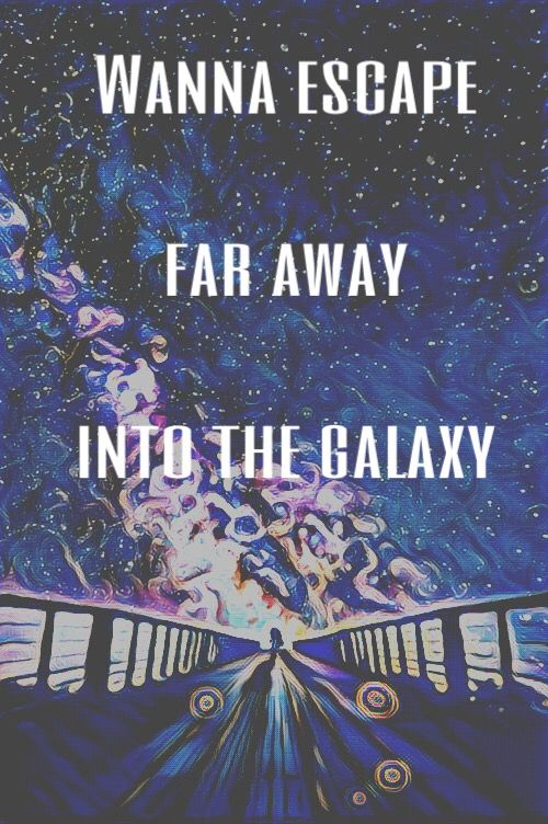 Wanna escape , far away into the galaxy Far away from all that shit going on here on earth Just run away  Quotes || Selfmade Edit || Peom