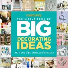 The little book of big decorating ideas : 287 clever tips, tricks, and solutions / by Katy McColl and the editors of Country Living - Kenton County Public Library