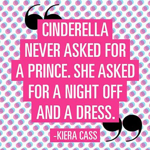 """Cinderella never asked for a prince. She asked for a night off and a dress."" — Kiera Cass"