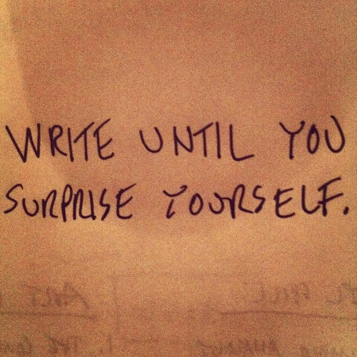 """""""write until you surprise yourself"""""""