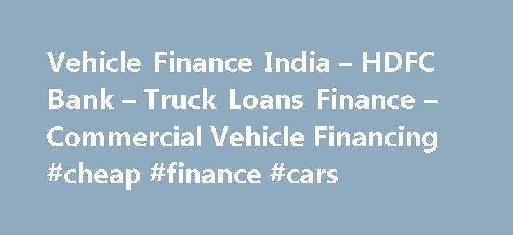 Vehicle Finance India – HDFC Bank – Truck Loans Finance – Commercial Vehicle Financing #cheap #finance #cars http://cash.remmont.com/vehicle-finance-india-hdfc-bank-truck-loans-finance-commercial-vehicle-financing-cheap-finance-cars/  #truck finance # Commercial Vehicle Finance What are the features of a Commercial Vehicle Loan? There is no need to shop around anymore for commercial vehicle loan options for buses, tippers, transit mixers or any other heavy, light or small... Read more