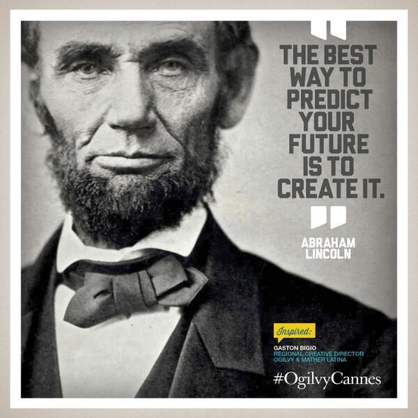 """""""The best way to predict your future is to create it"""" -Abraham Lincoln"""