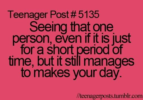 Teenager Post #5135- Seeing that one person even if it is just for a short period of time, but it still manages to make you day.