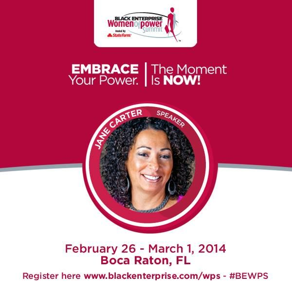 Embrace your POWER. The Moment is Now! Join Jane Carter at the Black Enterprise Women of Power Summit, Feb. 26–March 1, 2014, in Boca Raton, FL. This exciting, executive leadership summit is designed to train, equip and encourage women to become industry leaders, learn career strategies, and discover proven work–life balance techniques. #BEWPS