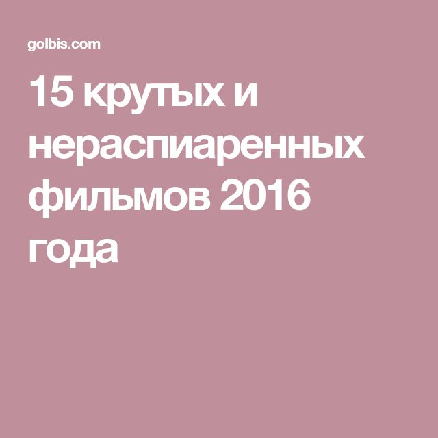 15 крутых и нераспиаренных фильмов 2016 года