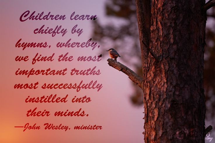 """""""Children learn chiefly by hymns, whereby, we find the most important truths most successfully instilled into their minds."""" —John Wesley, minister"""
