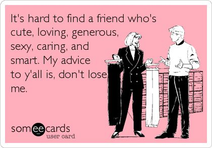 It's hard to find a friend who's cute, loving, generous, sexy, caring, and smart. My advice to y'all is, don't lose me.