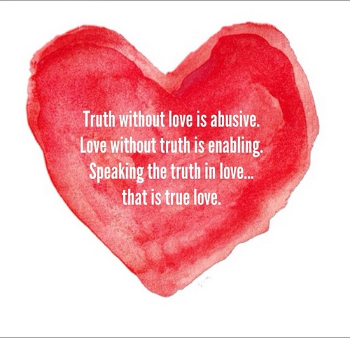 "Truth will always be the casualty, if I love me more than you.   ""Rather, speaking the truth in love, we are to grow up in every way into Him...when each part is working properly, makes the body grow so that it builds itself up in love."" Eph. 4:15-16"