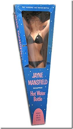 'The Jayne Mansfield Hot Water Bottle is 22 inches long, and made of hard plastic molded into the shape of the famous actress and sex symbol. It was dreamt up by one of her promoters, during the height of her fame. At one point, there was even a proposal to do a life-size version, but the idea was eventually rejected as being too vulgar.: Sex, Plastic, Life Size Version, Jayne Mansfield, 22 Pulp, Mansfield Hot, Hot Water Bottles