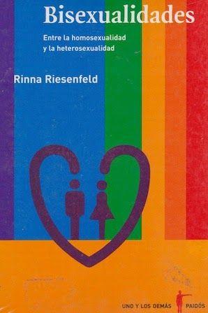 Bisexualidades : entre la homosexualidad y la heterosexualidad / Rinna Riesenfeld Paidós, México : 2006 [10] 176 p. Colección: Uno y los demás ; 10 ISBN 9789688536575 / ES / ENS / Bifobia / Bisexualidad / Diversidad sexual / Identidad sexual