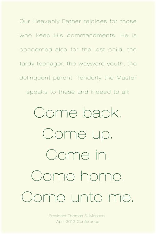 """Tenderly the Master speaks . . . Come back. Come up. Come in. Come home. Come unto me."" from President Thomas S. Monson's talk titled The Race http://www.lds.org/general-conference/2012/04/the-race-of-life?lang=eng=%22come+home.+come+unto+me.%22"