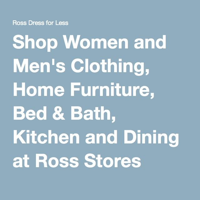 Shop Women and Men's Clothing, Home Furniture, Bed & Bath, Kitchen and Dining at Ross Stores
