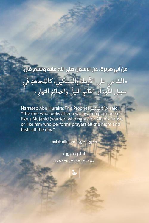 """عن أبي هريرة، عن الرسول صلى الله عليه وسلم قال: """"السَّاعي على الأرملةِ والمسكينِ ، كالمُجاهدِ في سبيلِ اللَّهِ ، أو القائمِ الليلَ والصائمُ النهارِ"""" صحيح البخاري Narrated Abu Huraira: The Prophet (ﷺ)..."""
