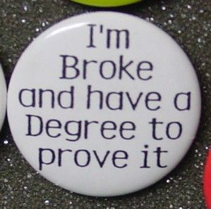 """I'm broke and have a Degree to prove it.""  They should pass these out with your diploma."