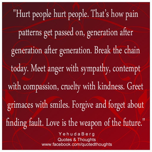 """""""Hurt people hurt people. That's how pain patterns get passed on, generation after generation after generation. Break the chain today. Meet anger with sympathy, contempt with compassion, cruelty with kindness. Greet grimaces with smiles. Forgive and forget about finding fault. Love is the weapon of the future."""" ~ Yehuda Berg ~"""