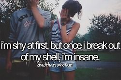 I'm shy at first. but once I break out of my shell, I'm insane... and that's who I am.