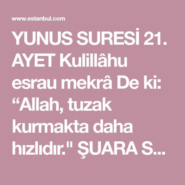 """YUNUS SURESİ 21. AYET Kulillâhu esrau mekrâ De ki: """"Allah, tuzak kurmakta daha hızlıdır."""" ŞUARA SURESİ 204. AYET E fe bi azâbinâ yesta'cilûn(yesta'cilûne). ..."""