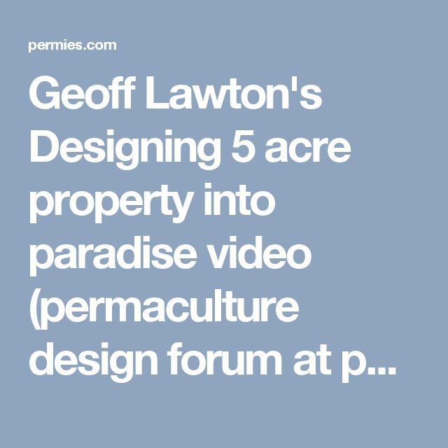 Geoff Lawton's Designing 5 acre property into paradise video (permaculture design forum at permies)