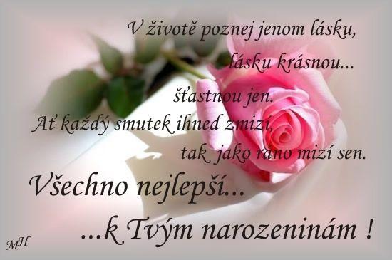 V živote poznaj len lásku... lásku krásnu, šťastnú len. Nech každý smútok ihneď zmizne tak, ako ráno zmizne sen. Všetko najlepšie k Tvojim narodeninám!