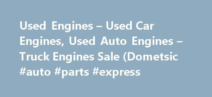 Used Engines – Used Car Engines, Used Auto Engines – Truck Engines Sale (Dometsic #auto #parts #express http://nef2.com/used-engines-used-car-engines-used-auto-engines-truck-engines-sale-dometsic-auto-parts-express/  #used car search engine # Used Engines For Sales We specialize in used engines of all kinds including American, Domestic, Japanese, German and foreign engines. Our catalog includes over 400 salvage yards and wrecking yards inventory of low-mileage, high-quality used motors…