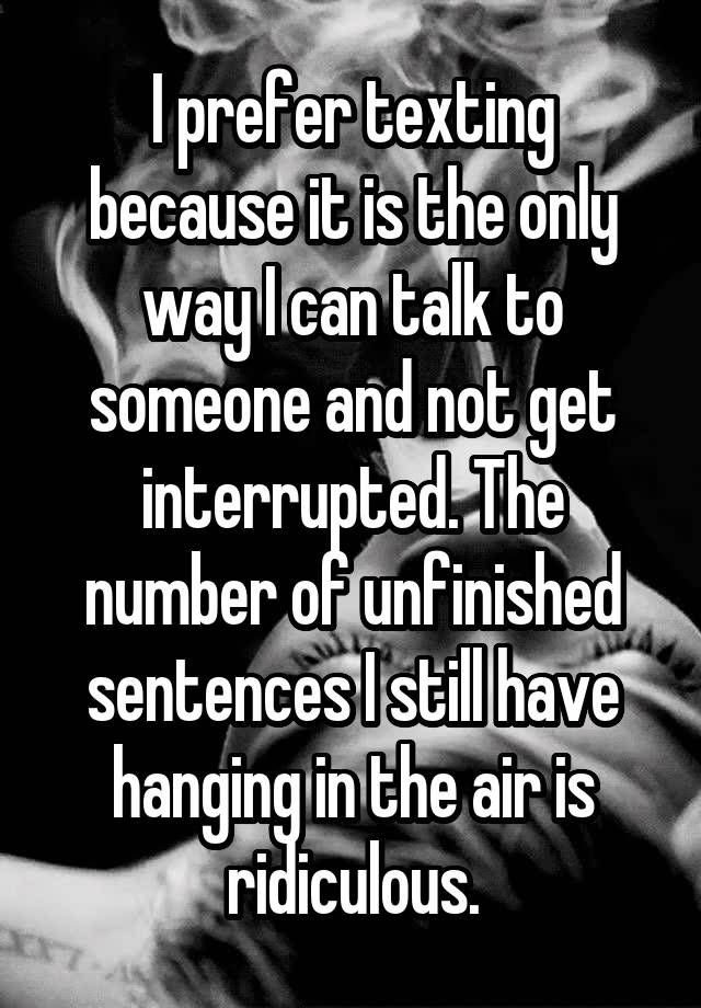 """""""I prefer texting because it is the only way I can talk to someone and not get interrupted. The number of unfinished sentences I still have hanging in the air is ridiculous."""""""