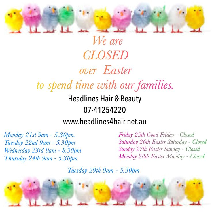 https://www.facebook.com/headlines4hair/posts/1030339480356028:0 Headlines Hair & Beauty  Easter Trading Hours March 2016 Monday       21st 9am-5.30pm Tuesday      22nd 9am-5.30pm Wednesday23rd 9am-8.30pm Latenight  Thursday    24th 9am-5.30pm  Friday          25th Closed Saturday     26th Closed Sunday        27th Closed Monday       28th Closed Tuesday      29th 9am-5.30pm Book your Easter appointments 07-41254220  or  book online           https://www.headlines4hair.net.au/online-bookings