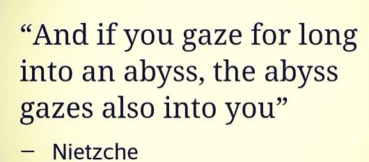 And if you gaze into the abyss long enough, the abyss gazes back into you - Nietzsche
