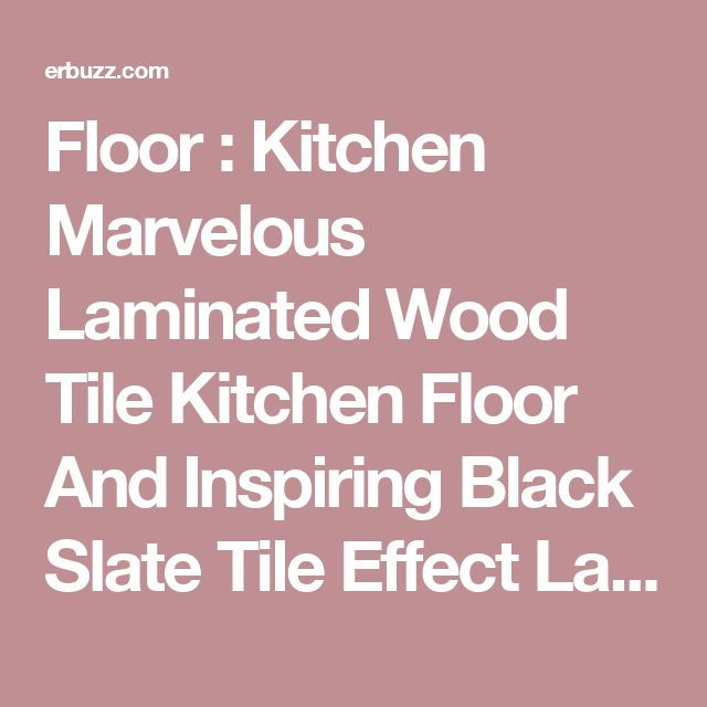 Floor Kitchen Marvelous Laminated Wood Tile Kitchen Floor And Inspiring Black Slate Tile Effect Laminate