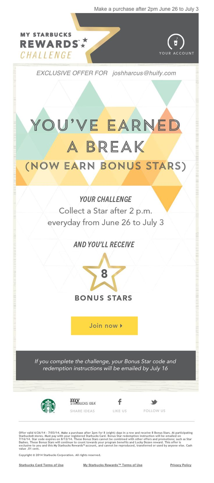 Starbucks Rewards - Summer Break  http://ebm.e.starbucks.com/c/tag/hBTq4OuAJvkyvB86zzzNtsID6qq/doc.html?t_params=EMAIL%3Djoshharcus%2540huify.com%26PASSWORD%3DAJvkyvNtsID6BTq4OuikWuUXV6Qga5utm_source=msrutm_medium=emailutm_content=hostedutm_campaign=summer2wk1-campaign2-8pm