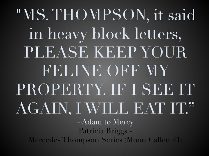 """""""MS. THOMPSON, it said in heavy block letters, PLEASE KEEP YOUR FELINE OFF MY PROPERTY. IF I SEE IT AGAIN, I WILL EAT IT."""" Patricia Briggs, Moon Called (Mercedes Thompson #1)"""