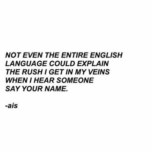 Not even the English language could explain the rush I get in my veins when I hear someone say your name