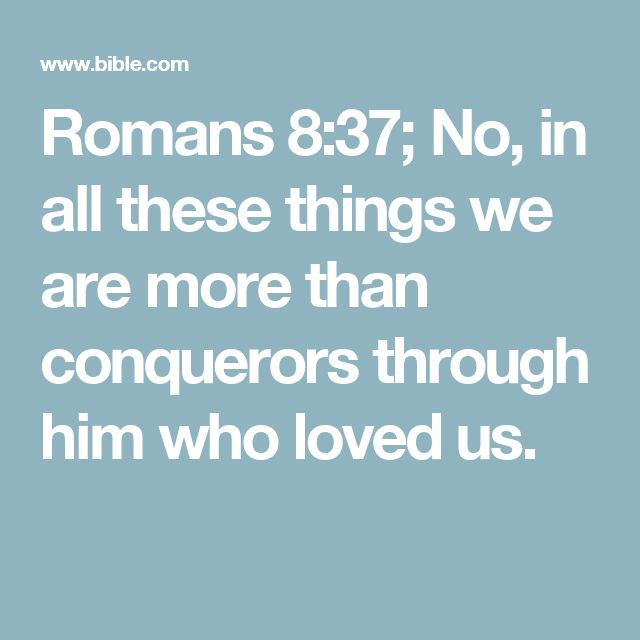 Romans 8:37; No, in all these things we are more than conquerors through him who loved us.