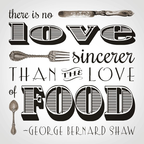 There is no Love sincerer than the Love of Food - George Bernard Shaw