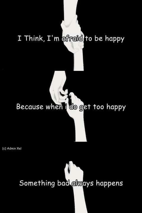 """""""Je pense, que j'ai peur d'être heureuse. Car que je suis heureuse, quelque chose de mauvais se passe toujours"""""""