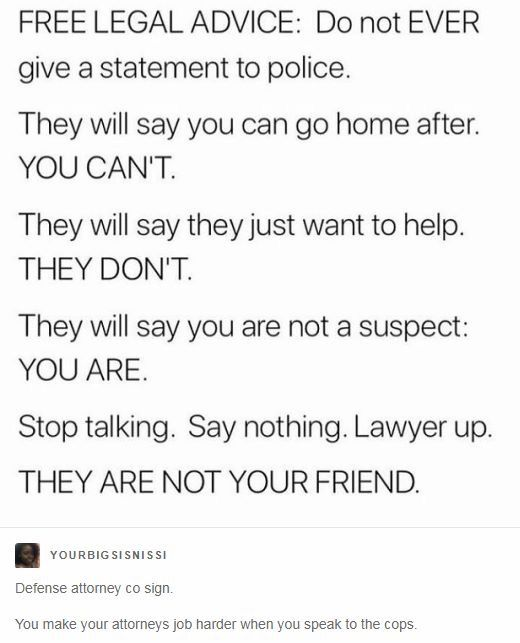 as much as they honestly want to help, they have to do their job. ALWAYS call your lawyer before talking.
